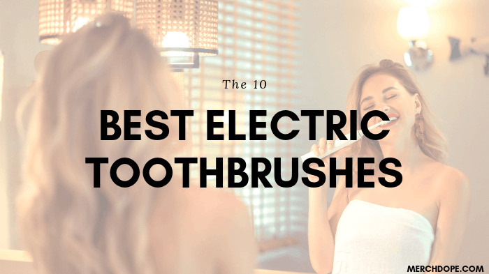 The 10 Best Electric Toothbrushes for 2019 - MerchDope