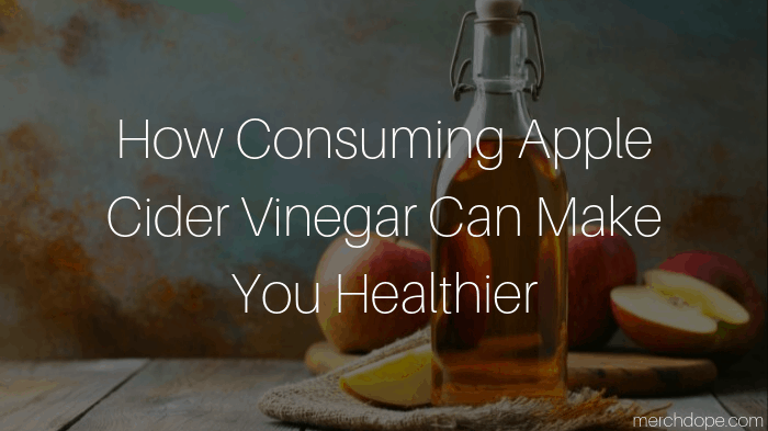How Consuming Apple Cider Vinegar Can Make You Healthier